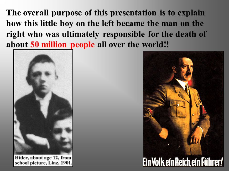 The overall purpose of this presentation is to explain how this little boy on the left became the man on the right who was ultimately responsible for the death of about 50 million people all over the world!!
