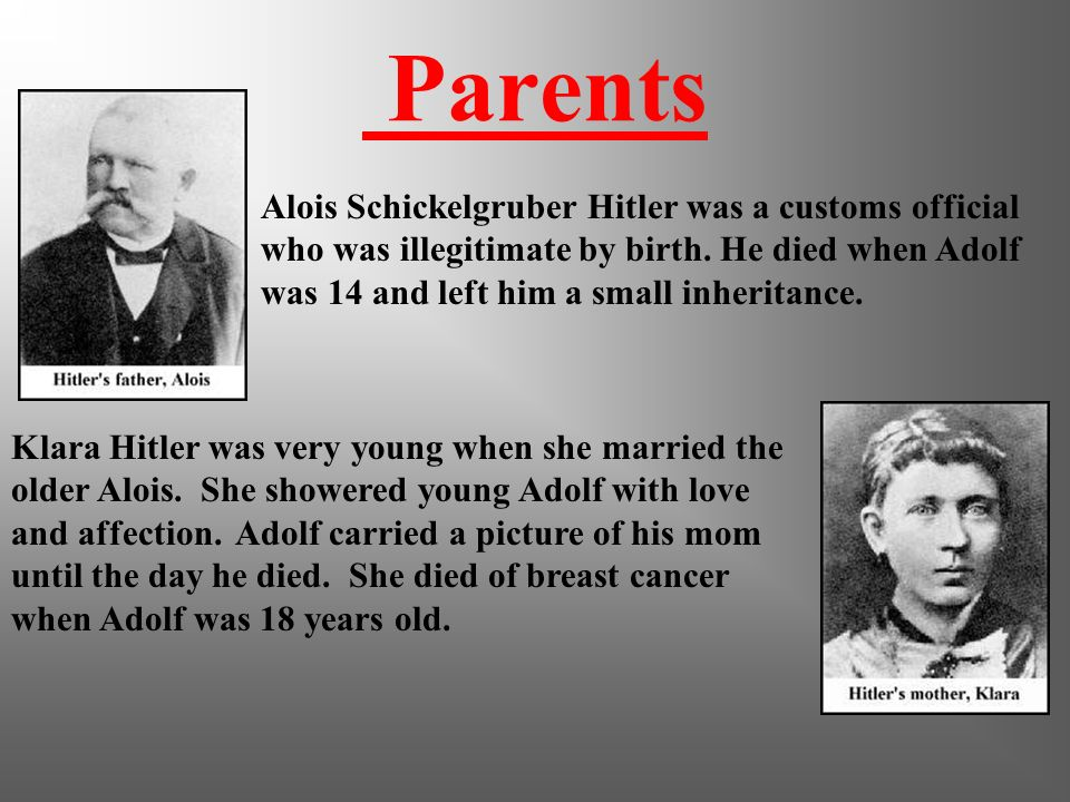 Parents Alois Schickelgruber Hitler was a customs official who was illegitimate by birth. He died when Adolf was 14 and left him a small inheritance.