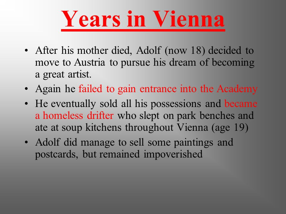 Years in Vienna After his mother died, Adolf (now 18) decided to move to Austria to pursue his dream of becoming a great artist.