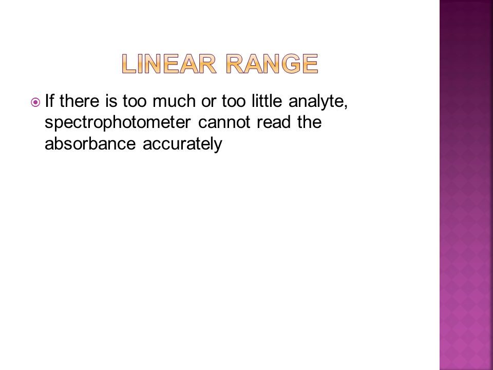 LINEAR RANGE If there is too much or too little analyte, spectrophotometer cannot read the absorbance accurately.
