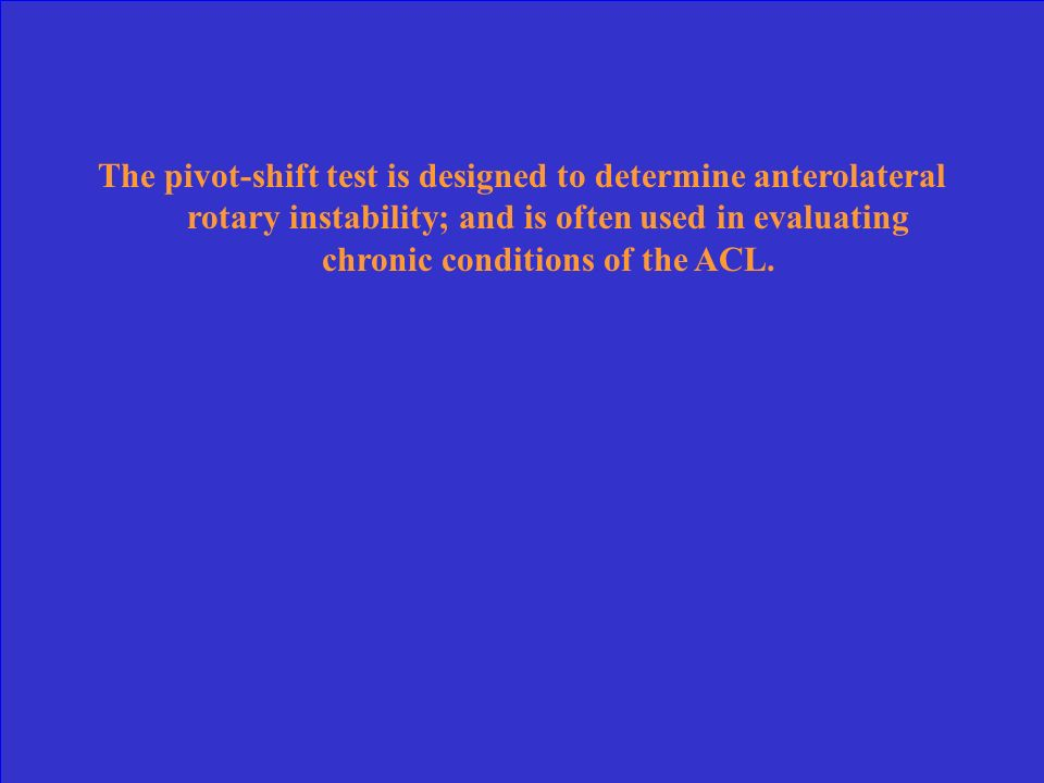 The pivot-shift test is designed to determine anterolateral rotary instability; and is often used in evaluating chronic conditions of the ACL.