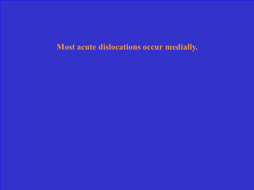 Most acute dislocations occur medially.