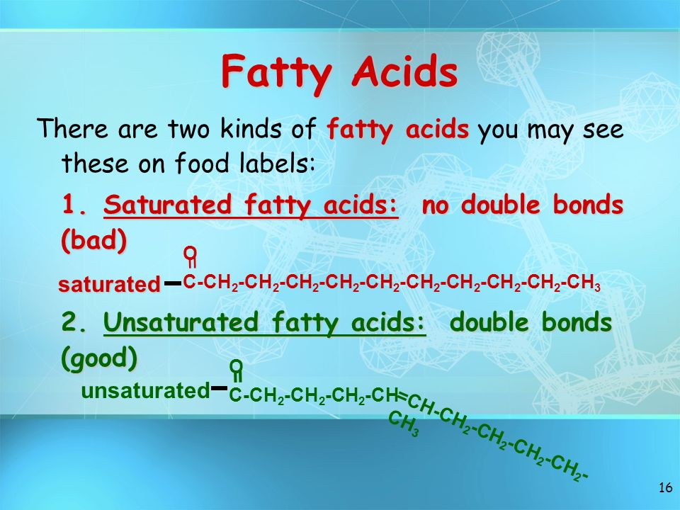Fatty Acids There are two kinds of fatty acids you may see these on food labels: 1. Saturated fatty acids: no double bonds (bad)