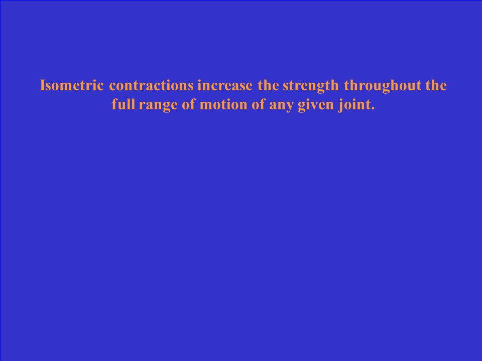 Isometric contractions increase the strength throughout the full range of motion of any given joint.