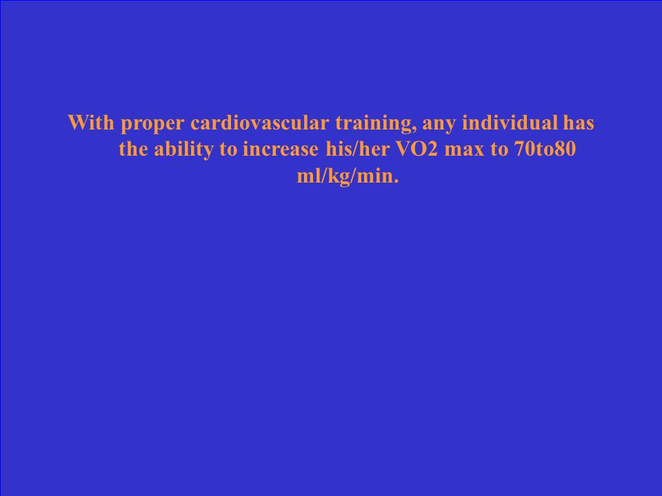 With proper cardiovascular training, any individual has the ability to increase his/her VO2 max to 70to80 ml/kg/min.