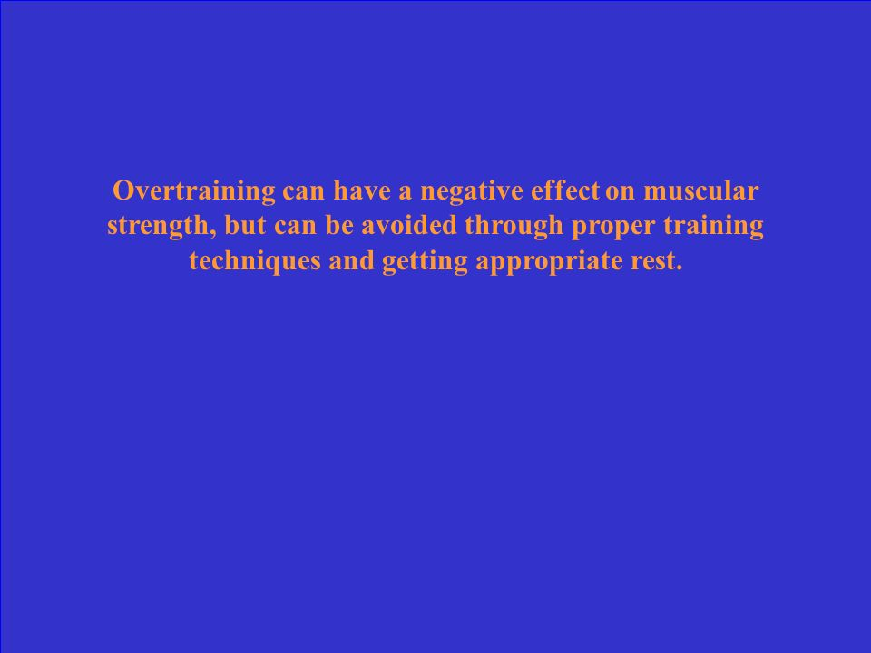 Overtraining can have a negative effect on muscular strength, but can be avoided through proper training techniques and getting appropriate rest.