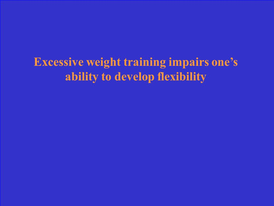 Excessive weight training impairs one's ability to develop flexibility