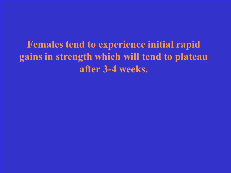 Females tend to experience initial rapid gains in strength which will tend to plateau after 3-4 weeks.