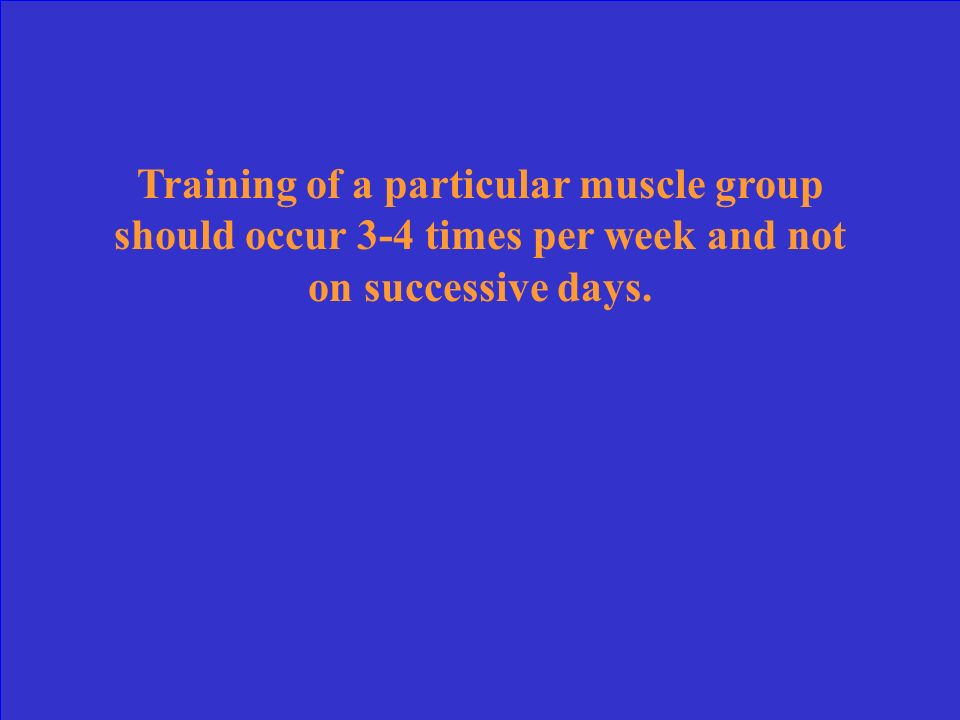 Training of a particular muscle group should occur 3-4 times per week and not on successive days.