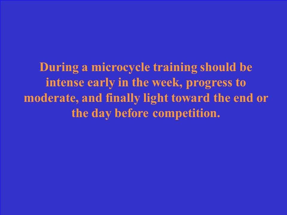 During a microcycle training should be intense early in the week, progress to moderate, and finally light toward the end or the day before competition.