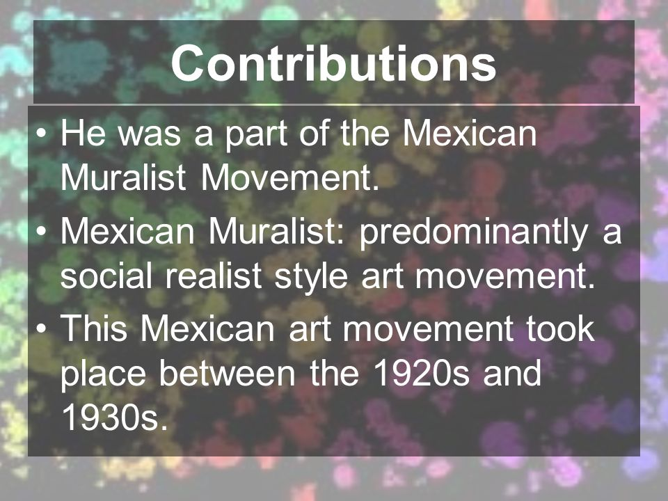 Contributions He was a part of the Mexican Muralist Movement.
