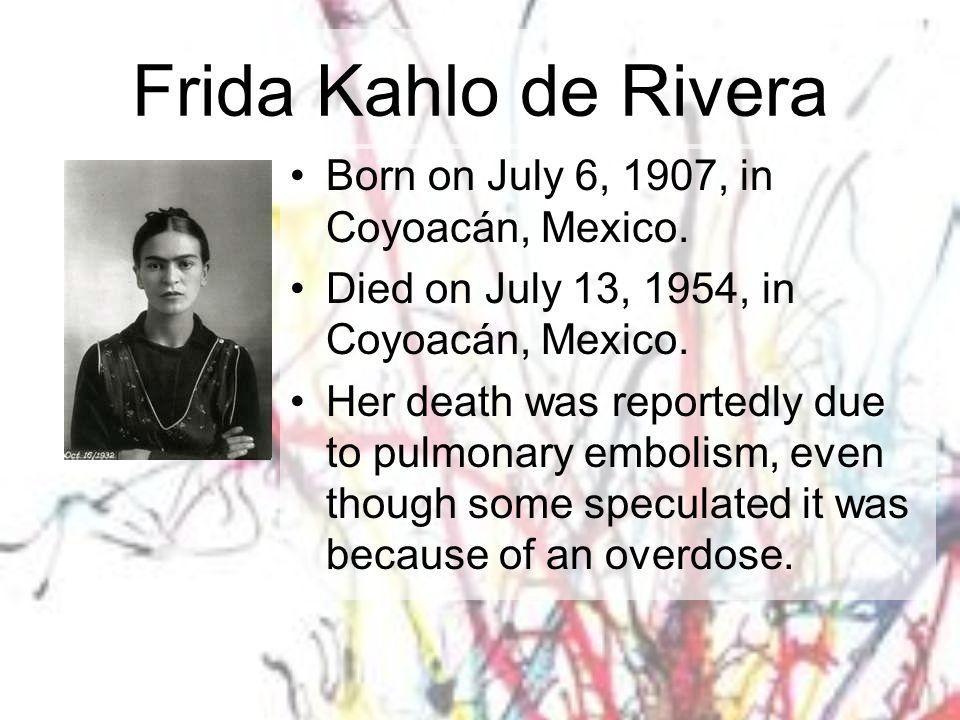 Frida Kahlo de Rivera Born on July 6, 1907, in Coyoacán, Mexico.