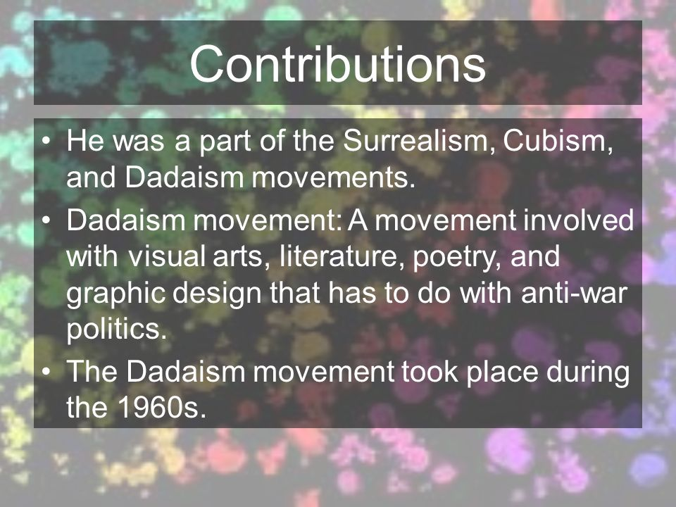 Contributions He was a part of the Surrealism, Cubism, and Dadaism movements.