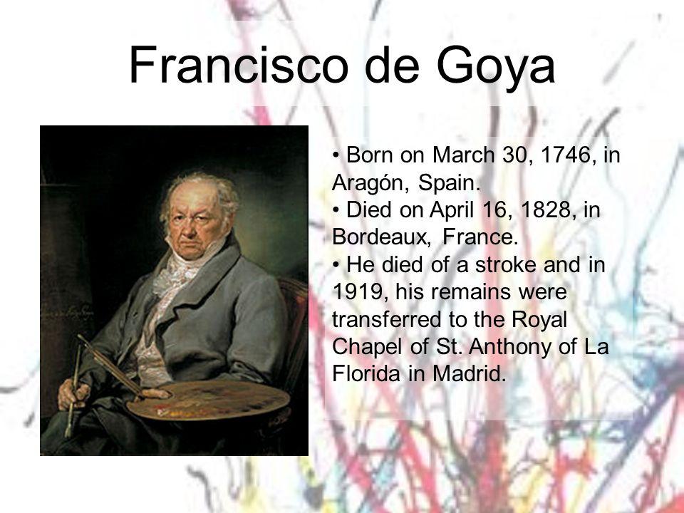 Francisco de Goya Born on March 30, 1746, in Aragón, Spain.