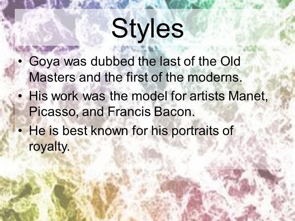 Styles Goya was dubbed the last of the Old Masters and the first of the moderns.