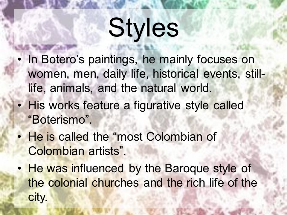 Styles In Botero's paintings, he mainly focuses on women, men, daily life, historical events, still-life, animals, and the natural world.