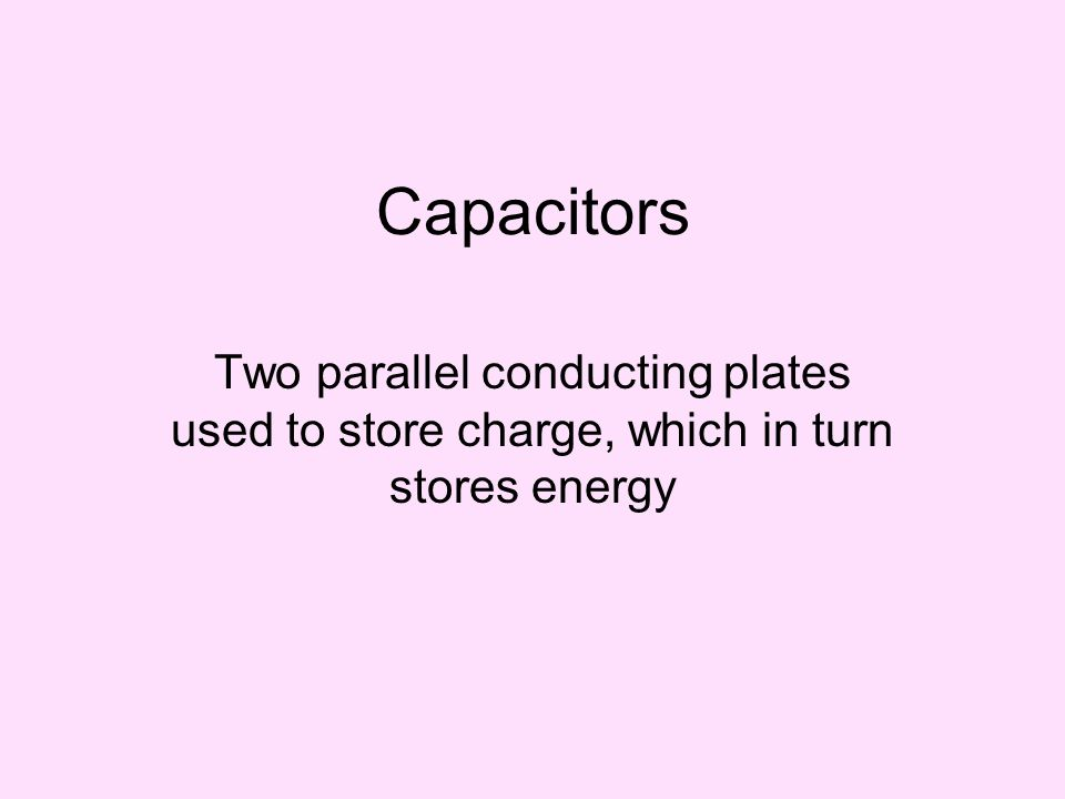 Capacitors Two parallel conducting plates used to store charge, which in turn stores energy