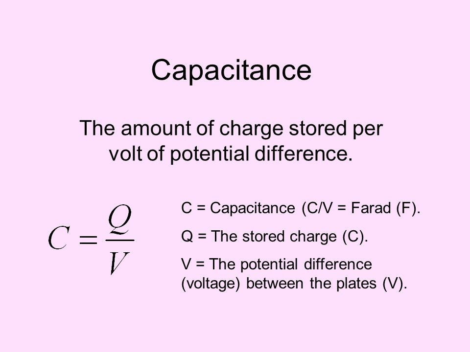 The amount of charge stored per volt of potential difference.