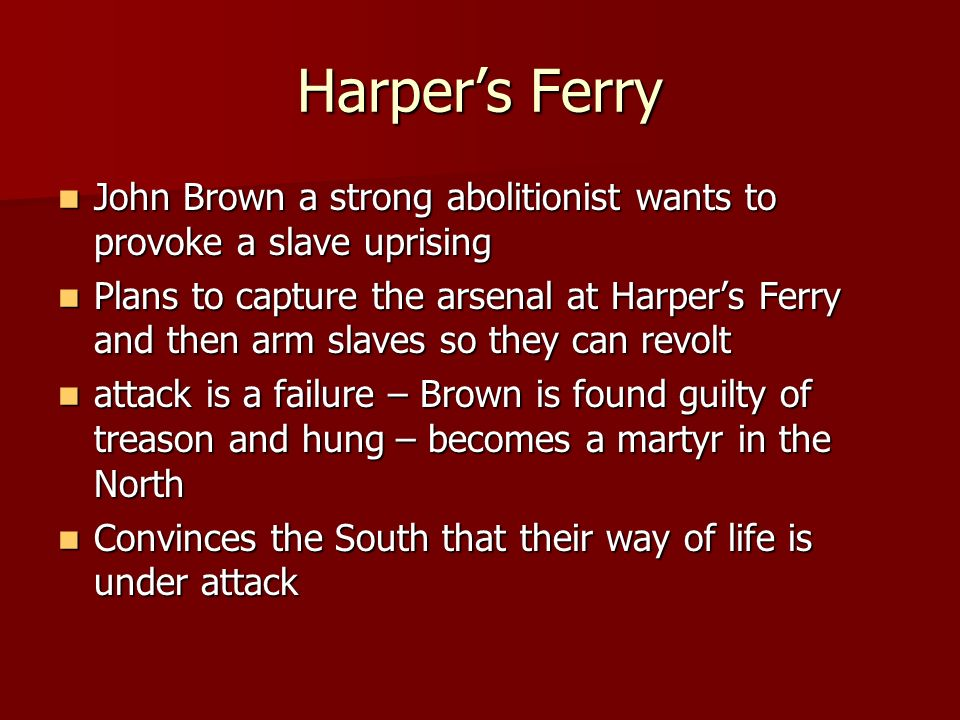 Harper's FerryJohn Brown a strong abolitionist wants to provoke a slave uprising.