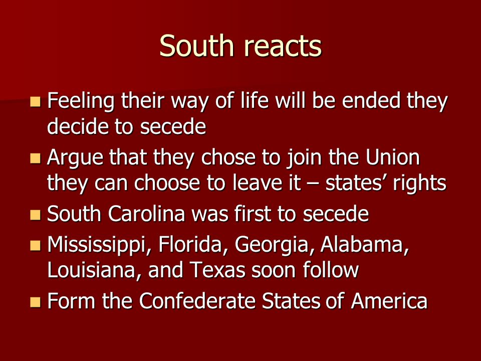 South reacts Feeling their way of life will be ended they decide to secede.