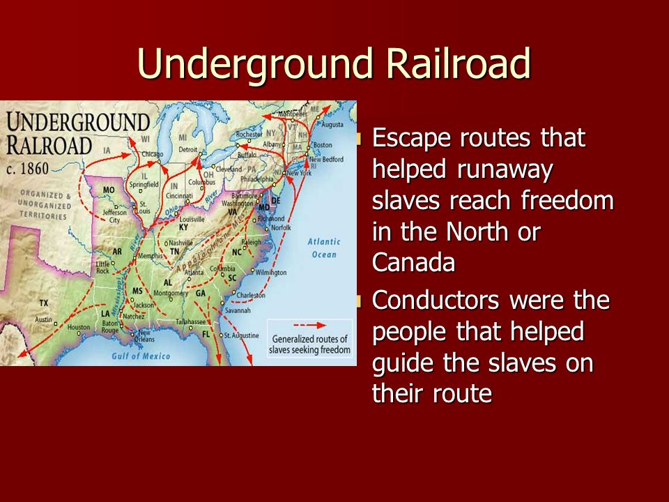 Underground Railroad Escape routes that helped runaway slaves reach freedom in the North or Canada.