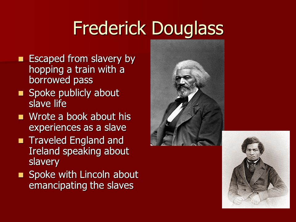Frederick DouglassEscaped from slavery by hopping a train with a borrowed pass. Spoke publicly about slave life.
