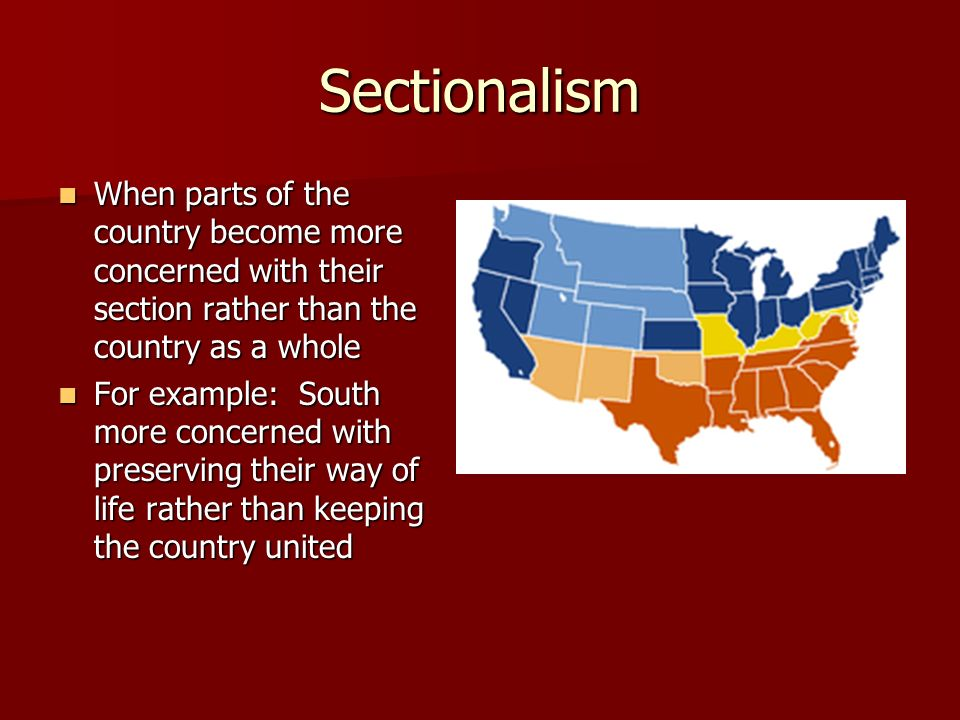SectionalismWhen parts of the country become more concerned with their section rather than the country as a whole.
