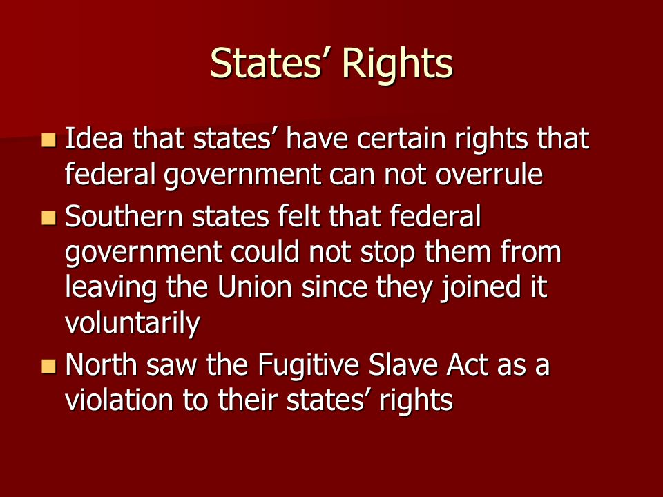 States' Rights Idea that states' have certain rights that federal government can not overrule.