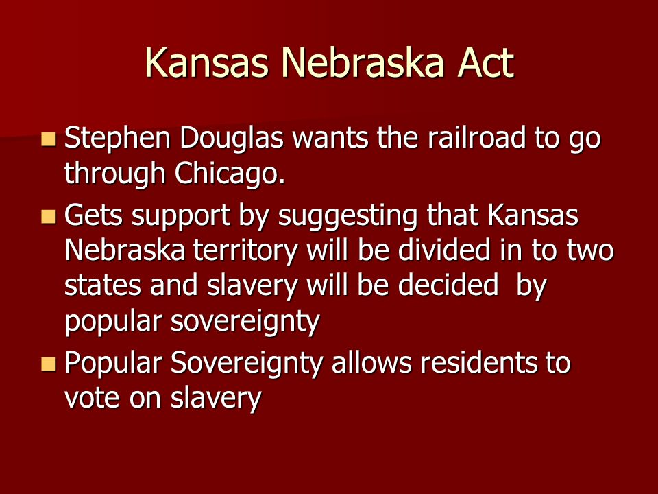 Kansas Nebraska Act Stephen Douglas wants the railroad to go through Chicago.