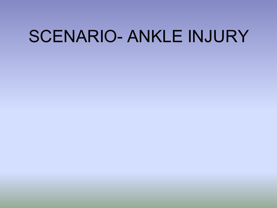 SCENARIO- ANKLE INJURY