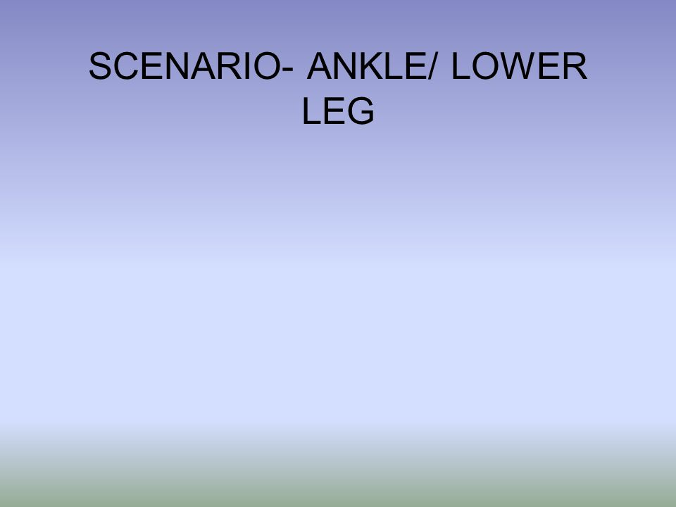 SCENARIO- ANKLE/ LOWER LEG