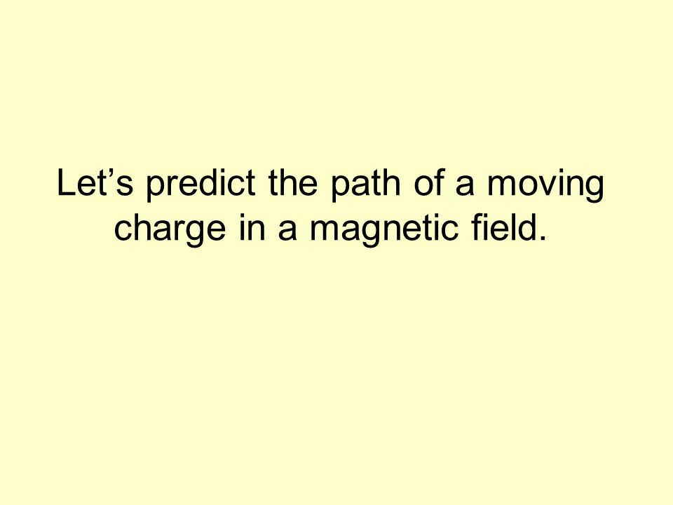 Let's predict the path of a moving charge in a magnetic field.