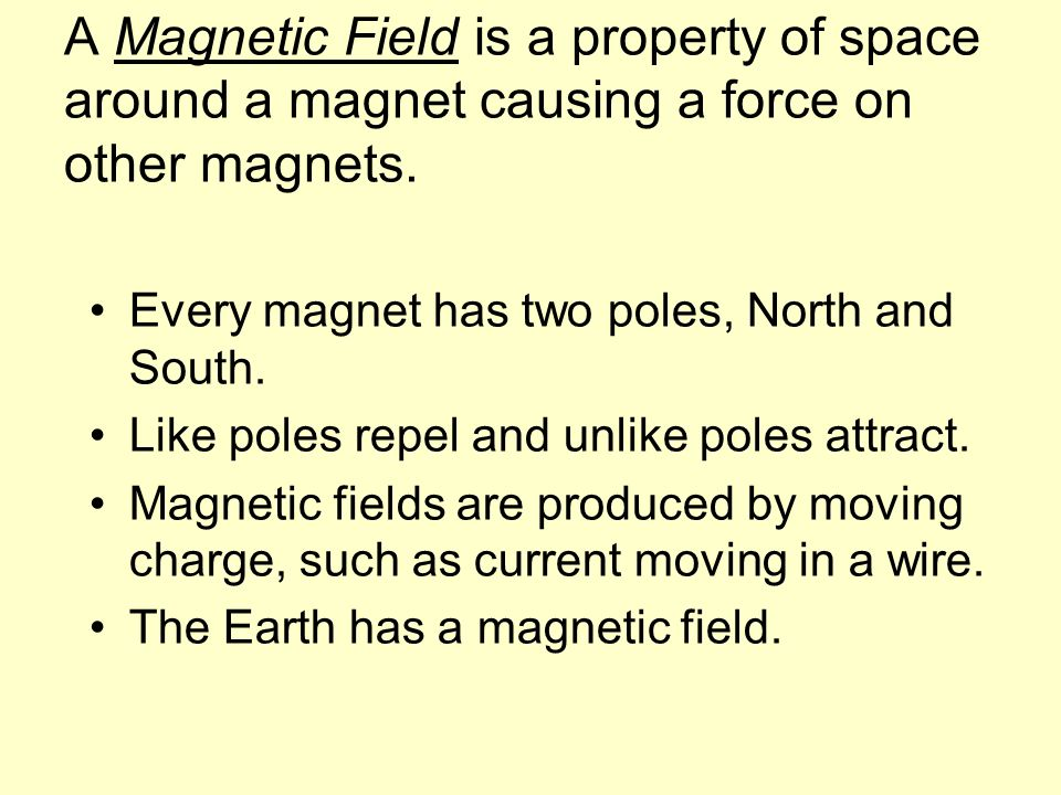 A Magnetic Field is a property of space around a magnet causing a force on other magnets.