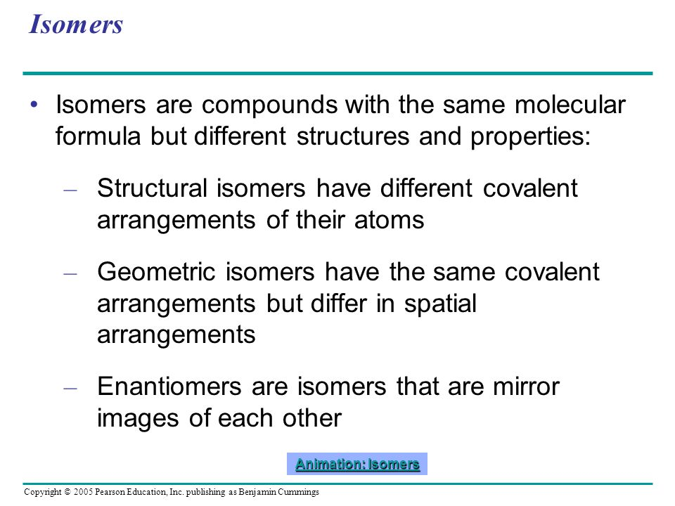 Isomers Isomers are compounds with the same molecular formula but different structures and properties: