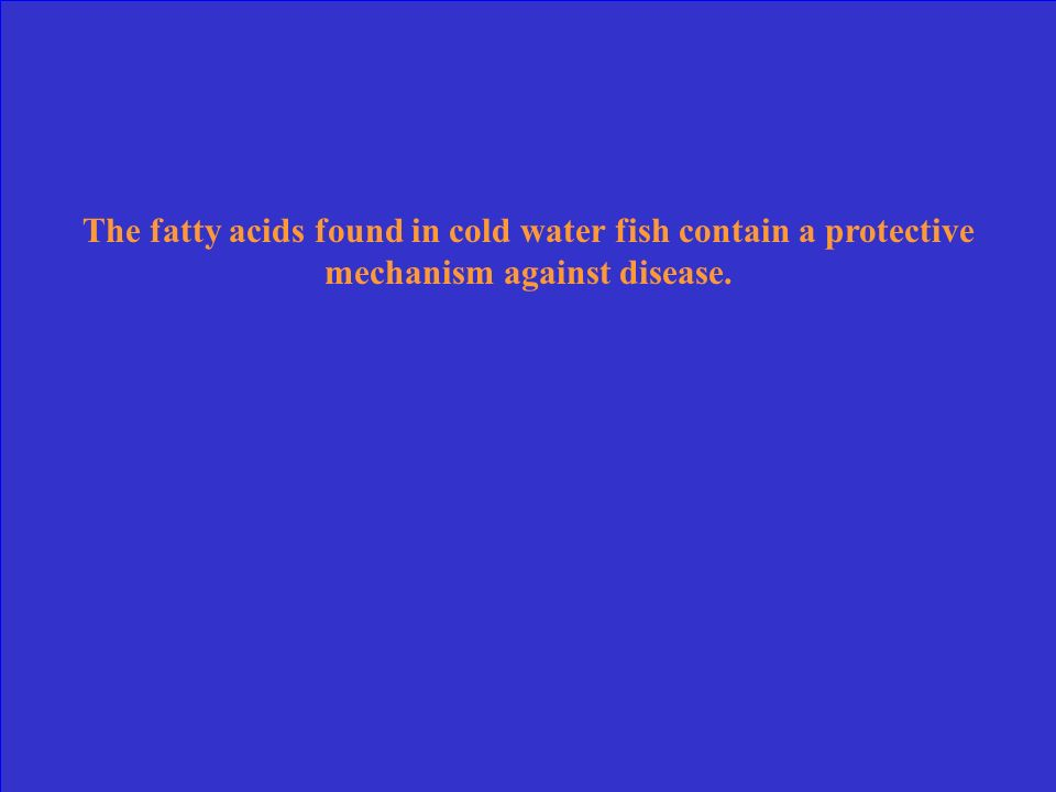 The fatty acids found in cold water fish contain a protective mechanism against disease.