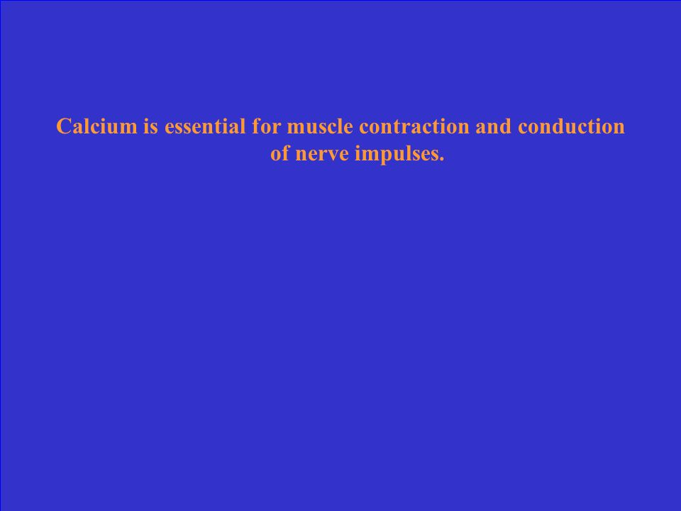 Calcium is essential for muscle contraction and conduction of nerve impulses.