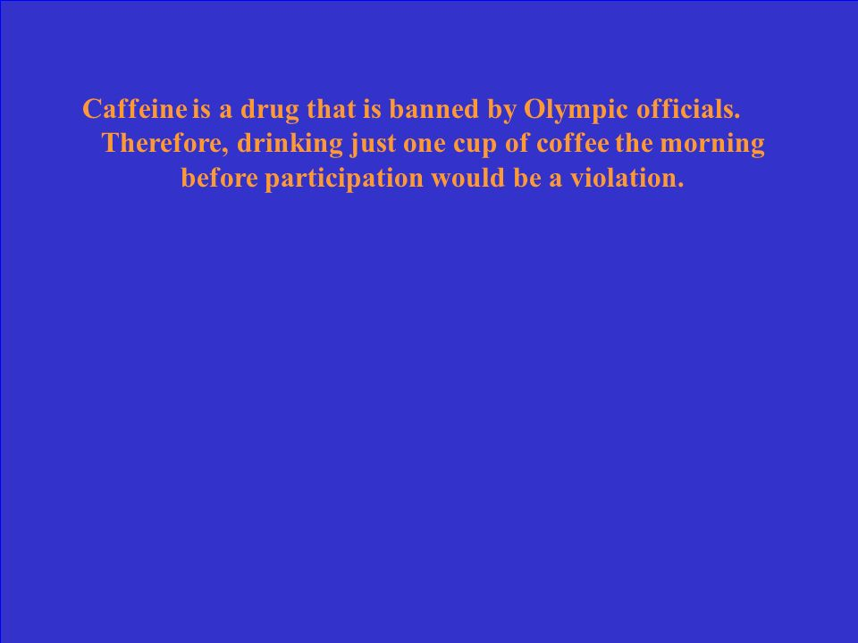 Caffeine is a drug that is banned by Olympic officials