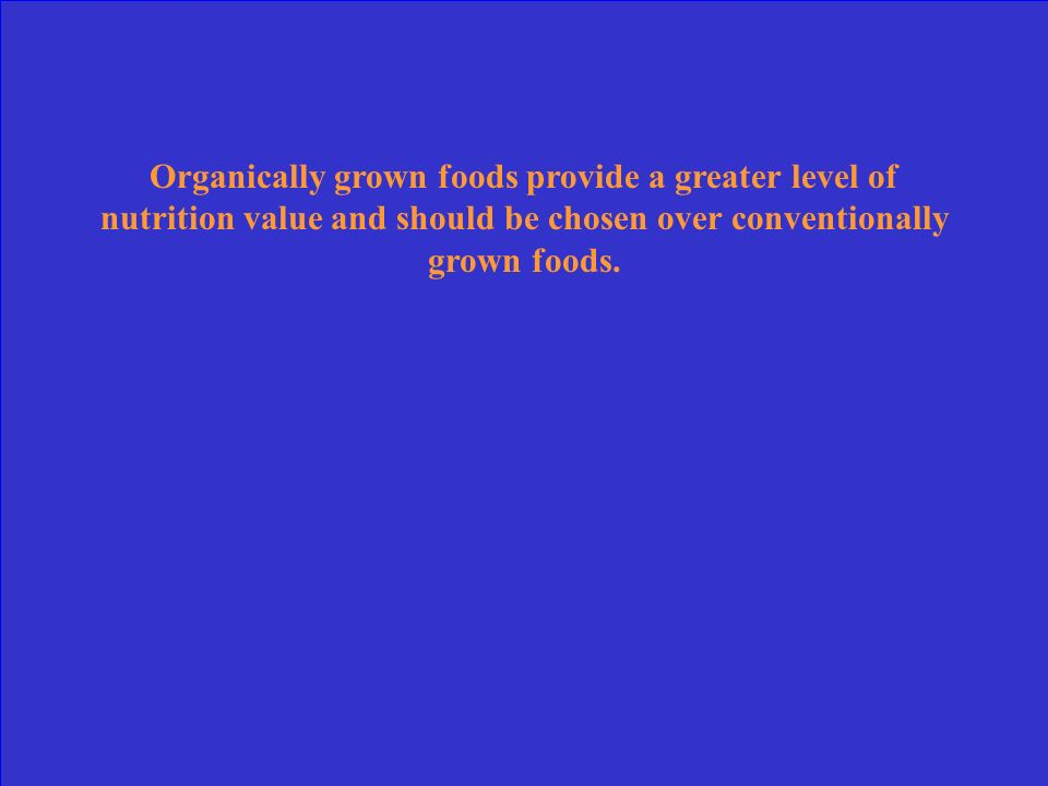 Organically grown foods provide a greater level of nutrition value and should be chosen over conventionally grown foods.