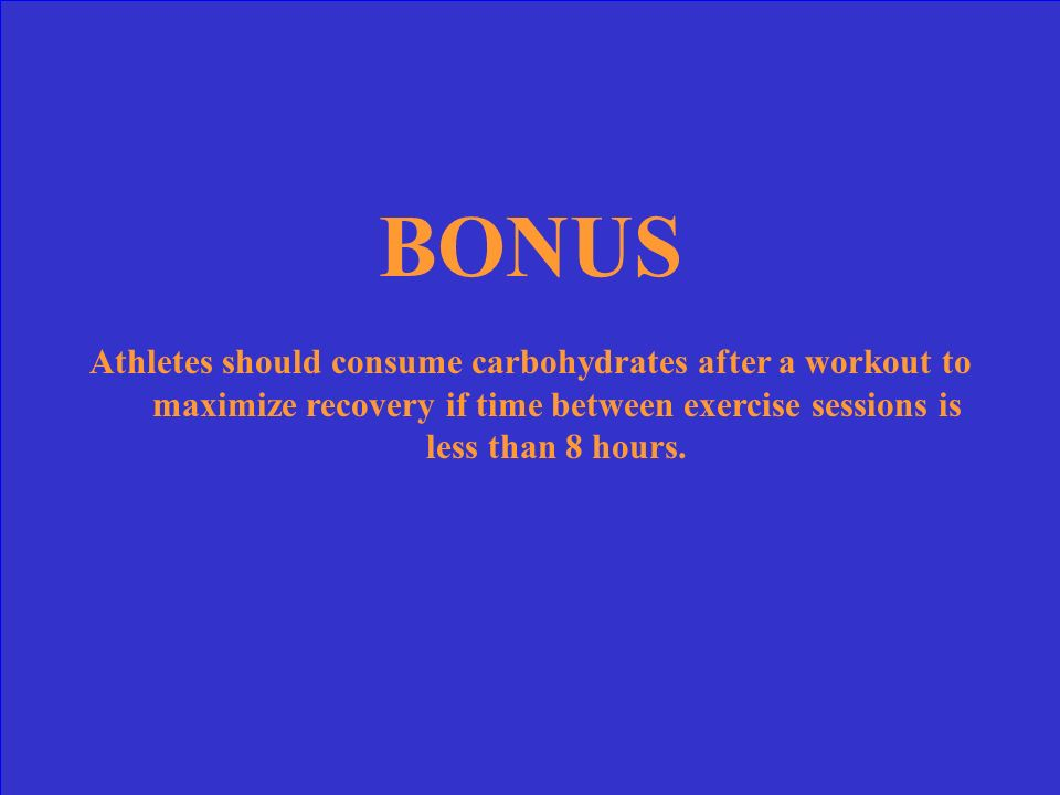 BONUS Athletes should consume carbohydrates after a workout to maximize recovery if time between exercise sessions is less than 8 hours.