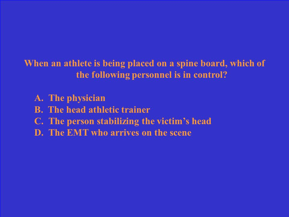 When an athlete is being placed on a spine board, which of the following personnel is in control