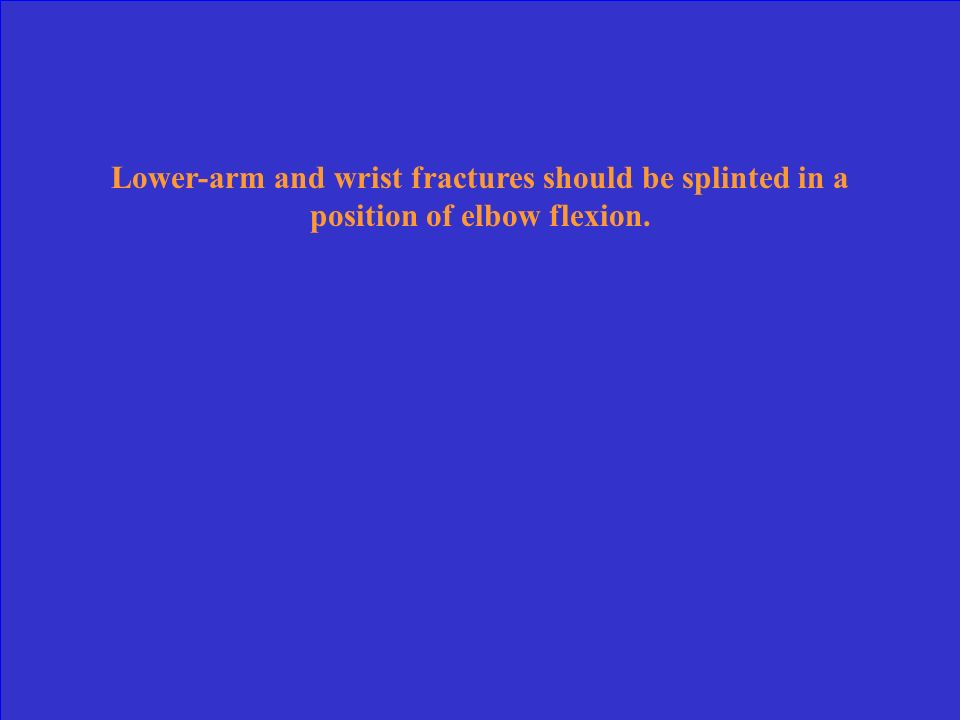 Lower-arm and wrist fractures should be splinted in a position of elbow flexion.