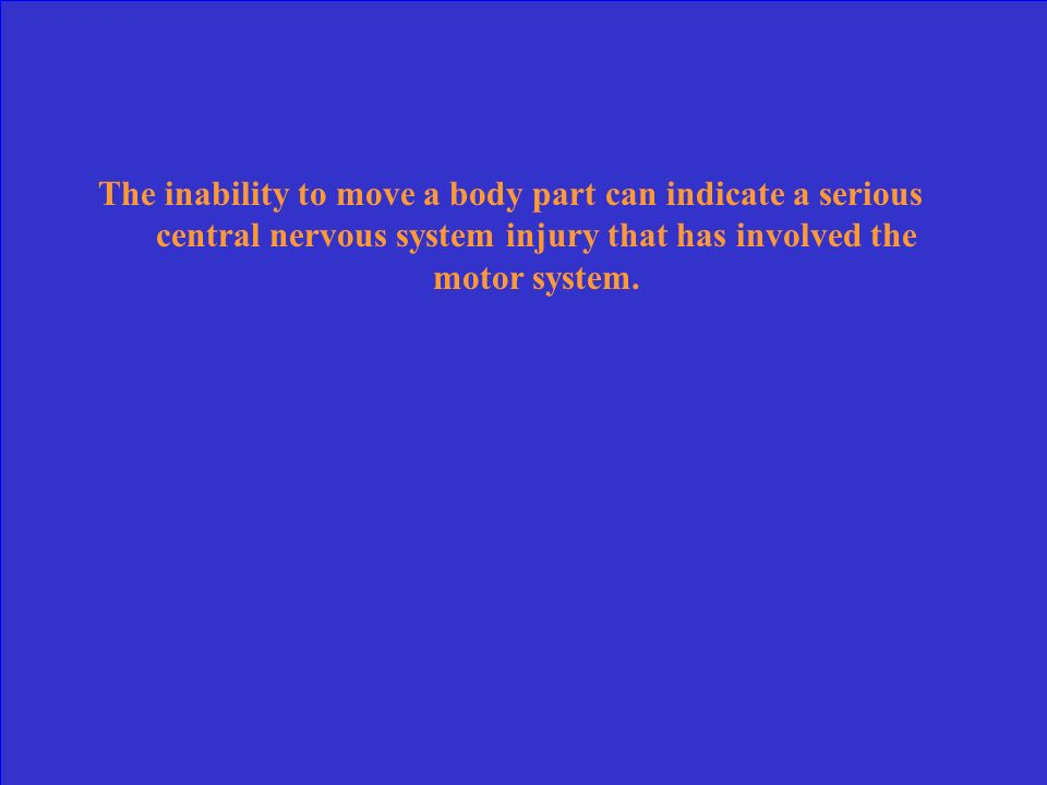 The inability to move a body part can indicate a serious central nervous system injury that has involved the motor system.