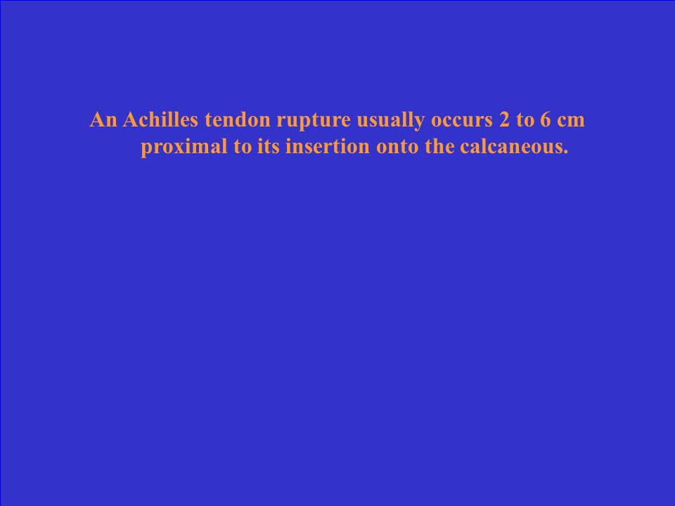 An Achilles tendon rupture usually occurs 2 to 6 cm proximal to its insertion onto the calcaneous.