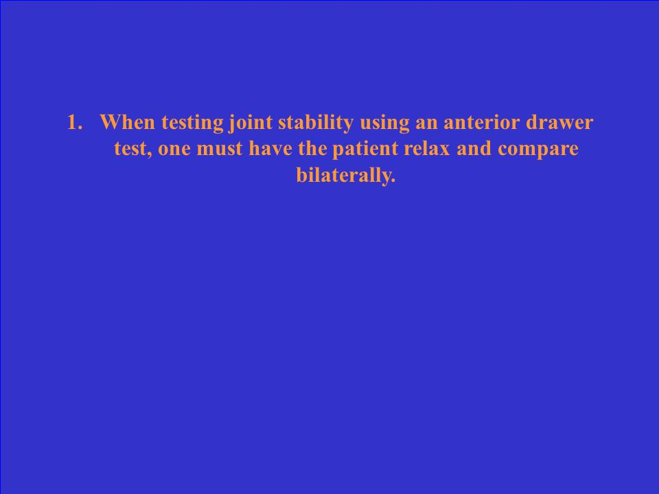 When testing joint stability using an anterior drawer test, one must have the patient relax and compare bilaterally.
