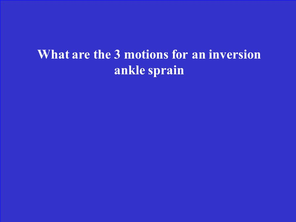 What are the 3 motions for an inversion ankle sprain