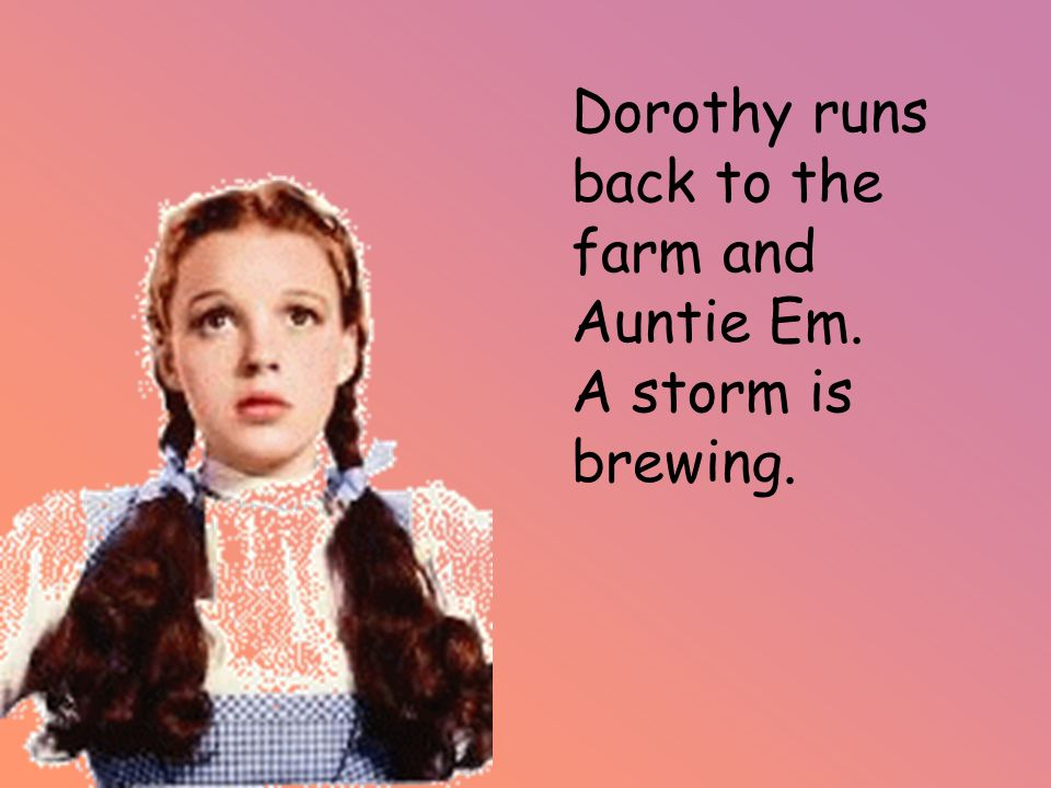 Dorothy runs back to the farm and Auntie Em. A storm is brewing.