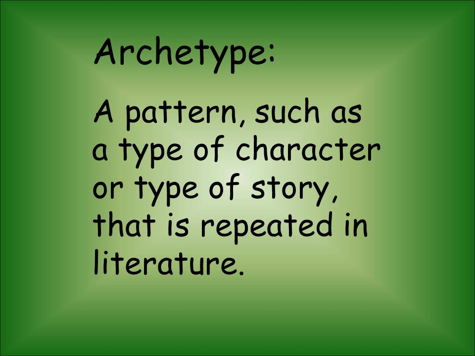 Archetype: A pattern, such as a type of character or type of story, that is repeated in literature.