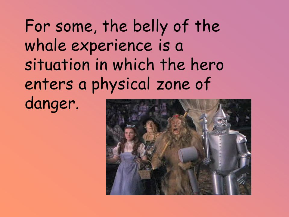 For some, the belly of the whale experience is a situation in which the hero enters a physical zone of danger.