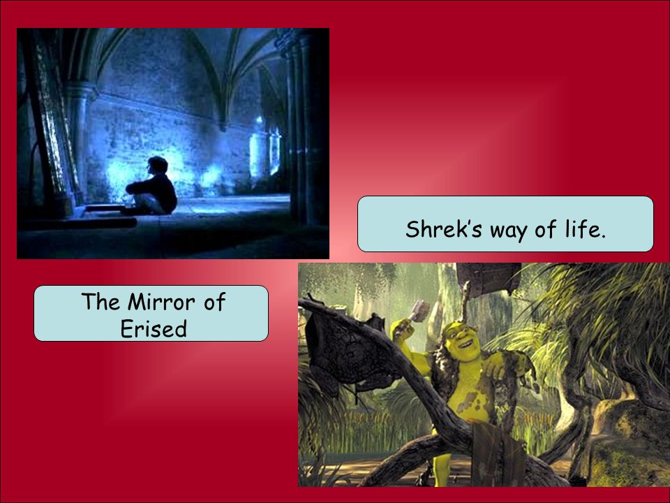 Shrek's way of life. The Mirror of Erised