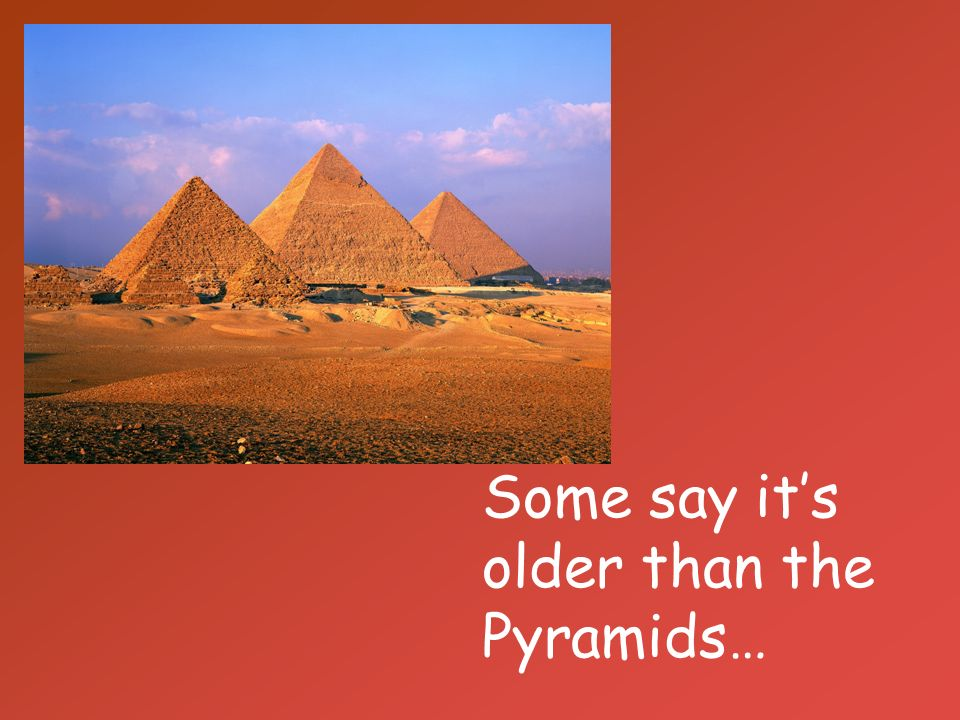Some say it's older than the Pyramids…